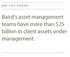 Baird's asset management teams had more than $25 billion in client assets under management.