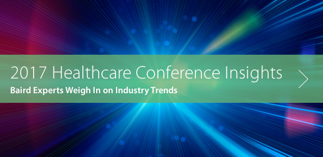 2017 Healthcare Conference Insights | Baird Experts Weigh In on Industry Trends
